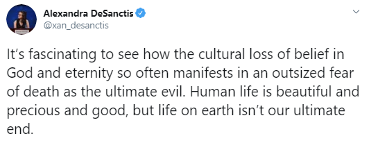 Screenshot of a tweet by Alexandra DeSanctis that reads: It's fascinating to see how the cultural loss of belief in God and eternity so often manifests in an outsized fear of death as the ultimate evil. Human life is beautiful and precious and good, but life on earth isn't our ultimate end.