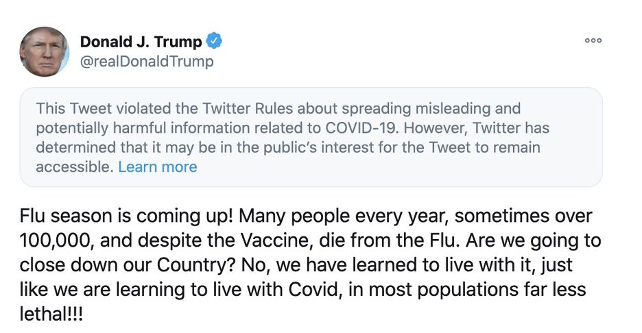 """Screenshot of a tweet by Donald Trump that reads: """"Flu season is coming up! Many people every year, sometimes over 100,000, and despite the Vaccine, die from the Flu. Are we going to close down our Country? No, we have learned to live with it, just like we are learning to live with Covid, in most populations far less lethal!!!"""" This tweet is also flagged by Twitter with the following message: """"This Tweet violates the Twitter Rules about spreading misleading and potentially harmful information related to COVID-19."""""""